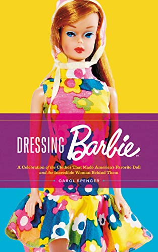 Dressing Barbie: A Celebration of the Clothes That Made America's Favorite Doll and the Incredible Woman Behind Them