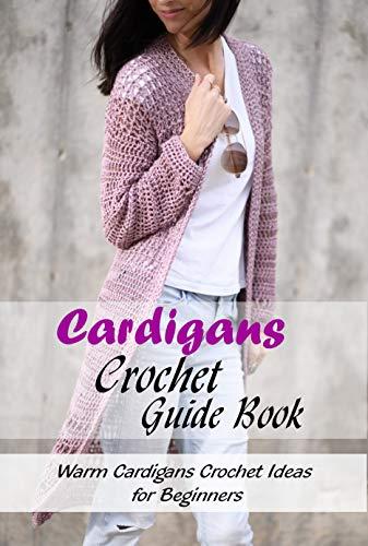 Cardigans Crochet Guide Book: Warm Cardigans Crochet Ideas for Beginners: Crochet Cardigans Patterns (English Edition)