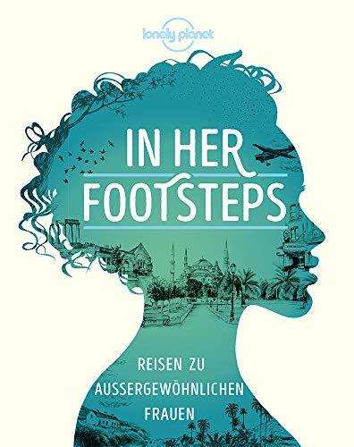LP Bildband In Her Footsteps: Reisen zu außergewöhnlichen Frauen (Lonely Planet Reisebildbände)