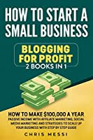 How to Start a Small Business - Blogging for a Profit: 2 Books in 1 - How to Make $100,000 a Year Passive Income With Affiliate Marketing, Social Media Marketing and Strategies to Scale Up Your Business