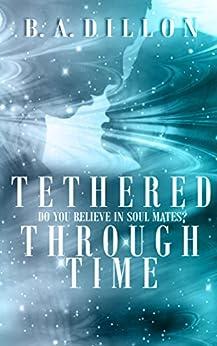 Tethered Through Time (Time Series Book 1) by [B.A. Dillon, Airicka Phoenix, Dawn Waltuck]