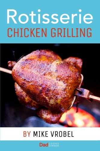 Rotisserie Chicken Grilling: 50+ Recipes for Chicken on Your Grill's Rotisserie