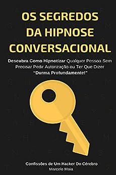 """Os Segredos Da Hipnose Conversacional: Descubra Como Hipnotizar Qualquer Pessoa Sem Precisar Dizer """"Durma Profundamente"""" por [Marcelo Maia]"""
