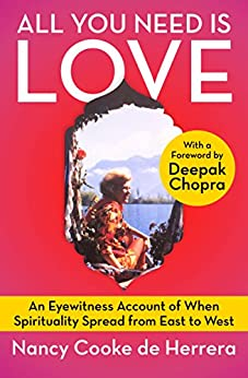 All You Need Is Love: An Eyewitness Account of When Spirituality Spread from East to West by [Nancy Cooke de Herrera]