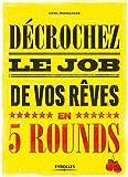 Décrochez le job de vos rêves en 5 rounds: Préparez-vous à mettre KO Madame Recherche-d'emploi-classique et Monsieur Conseil-Bidon... (Emploi & carrière)