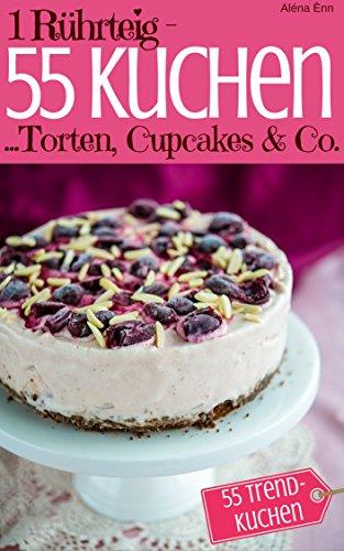 1 Rührteig - 55 Kuchen, Torten, Cupcakes & Co.: Trendrezepte für Kuchen, Cupcakes, Muffins, Tassenkuchen und Eistorten (Backen - die besten Rezepte 8)
