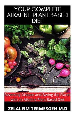 YOUR COMPLETE ALKALINE PLANT BASED DIET: Reversing Disease and Saving the Planet with an Alkaline Plant Based Diet