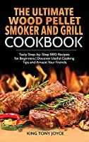 The Ultimate Wood Pellet Grill and Smoker Cookbook: Tasty Step-by-Step BBQ Recipes for Beginner Discover Useful Cooking Tips and Amaze Your Friends