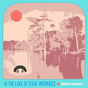 In the Lake of Feral Mermaids