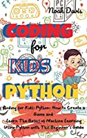 Coding for Kids Python: How to Create a Game and Learn The Basics of Machine Learning Using Python with This Beginner's Guide