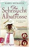 Die Sehnsucht der Albatrosse: Historischer Roman (Die Saga der Albatrosse 1)