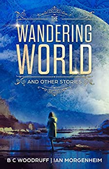 The Wandering World: A Collection of Science Fiction Stories (Infinity Wonders Book 0) by [B C Woodruff, Ian Morgenheim]