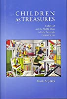 Children as Treasures: Childhood and the Middle Class in Early Twentieth Century Japan (Harvard East Asian Monographs)