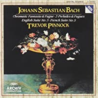 Bach: Chromatic Fantasia & Fugue; 3 Preludes & Fugues; English Suite No. 3; French Suite No. 5