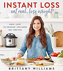 Instant Loss: Eat Real, Lose Weight: How I Lost 125 Pounds—Includes 100+ Recipes by [Brittany Williams]