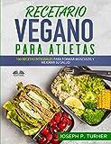 Recetario Vegano Para Atletas: 100 Recetas Integrales Para Formar Músculos y Mejorar Su Salud
