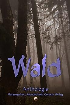 Wald: Anthologie (German Edition) by [Iver Niklas Schwarz, Monika Grasl, Nadine Buch, Chris Tewes, Nina Krumschmidt, Sarah Drews, Mondschein Corona Verlag]