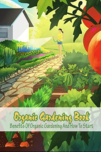 Organic Gardening Book: Benefits Of Organic Gardening And How To Start: Organic Gardening (English Edition)