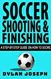 Soccer Shooting & Finishing: A Step-by-Step Guide on How to Score (Understand Soccer)
