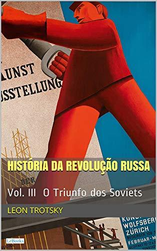 A HISTÓRIA DA REVOLUÇÃO RUSSA - Vol. III: O Triunfo dos Soviets