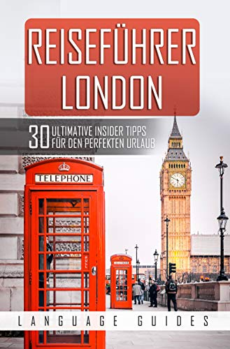 Reiseführer London: 30 ultimative Tipps für den perfekten Urlaub (inkl. Reiseberichte, Englisch Wörterbuch sowie Restaurant- und Hotelguide) (Reiseführer für Abenteuerlustige 3)