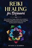 Reiki Healing for Beginners: How to Increase Energy, Reduce Stress & Improve Health Discovering The Secrets of Aura Cleansing & Self-healing learning the three levels and Acquiring Tips for Meditation