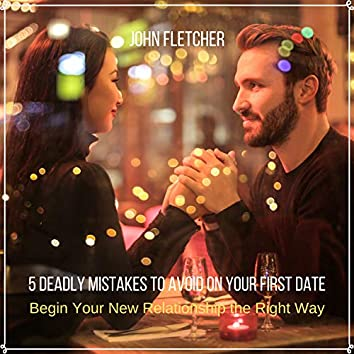 5 Deadly Mistakes to Avoid on Your First Date (Begin Your New Relationship the Right Way)