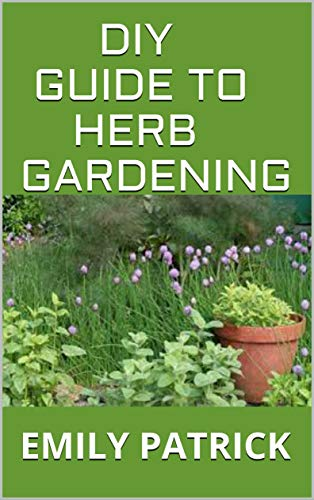 DIY GUIDE TO HERB GARDENING: Complete Guide To Growing and Harvesting Herbs at Home (Homegrown City Life)