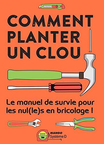 Comment planter un clou - Le manuel de survie pour les nul(le)s en bricolage ! (hors collection Mango Pratique) (French Edition)