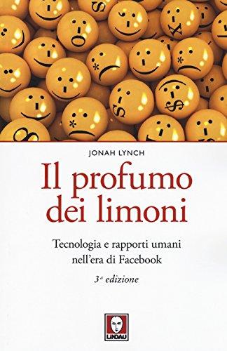 Il profumo dei limoni. Tecnologia e rapporti umani nell'era di Facebook. Nuova ediz.
