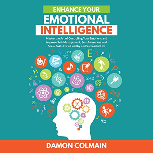 Enhance Your Emotional Intelligence: Master the Art of Controlling Your Emotions and Improve Self-management, Self-awareness and Social Skills for a Healthy and Successful Life