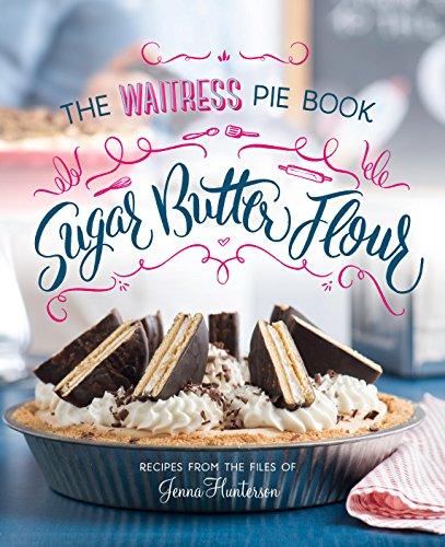 Sugar, Butter, Flour: The Waitress Pie Cookbook