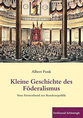 Kleine Geschichte des Föderalismus. Vom Fürstenbund zur Bundesrepublik