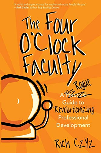 Compare Textbook Prices for The Four O'Clock Faculty: A Rogue Guide to Revolutionizing Professional Development  ISBN 9781946444363 by Czyz, Rich
