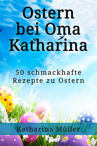Oster:Rezepte,Backen,Ostern bei Oma Katharina,50 schmackhafte Rezepte zu Ostern mit Extra Back Tipps zu Ostern