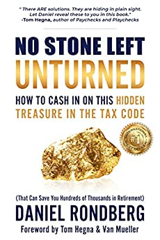 No Stone Left Unturned: How to Cash In On This Hidden Treasure in the Tax Code (That Can Save You Hundreds of Thousands in Retirement) by [Daniel Rondberg]