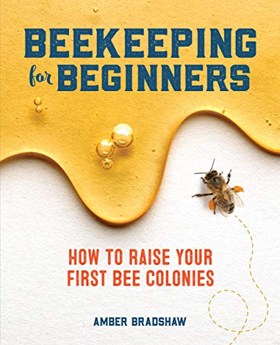 Beekeeping for Beginners: How To Raise Your First Bee Colonies by [Amber Bradshaw]