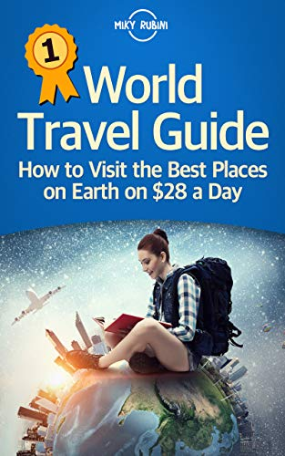 World Travel Guide: How to Visit the Best Places on Earth on $28 a Day