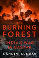 The Burning Forest: India s War in Bastar