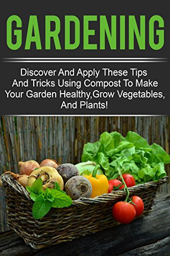 Gardening - Discover And Apply These Tips And Tricks Using Compost To Make Your Garden Healthy,Grow Vegetables,And Plants! (English Edition)