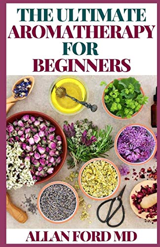 THE ULTIMATE AROMATHERAPY FOR BEGINNERS: The Ultimate Guide to Get Started with Aromatherapy and Essential Oils
