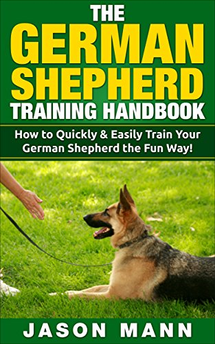 The German Shepherd Training Handbook: How to Quickly and Easily Train Your German Shepherd Using Reward Based Training Methods