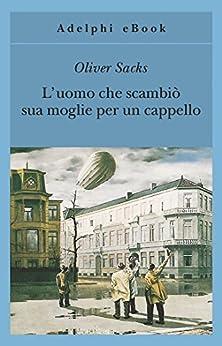L'uomo che scambiò sua moglie per un cappello (Gli Adelphi Vol. 190) (Italian Edition) by [Oliver Sacks, C. Morena]