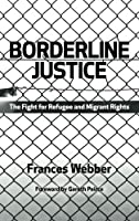 Borderline Justice: The Fight for Refugee and Migrant Rights by Frances Webber(2012-10-11)