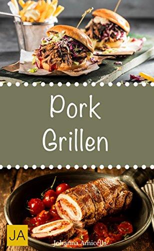 Pork Grillen - 30 Rezepte für leckere Pork-Gerichte zum Grillen: Damit die nächste Grill-Party ein Erfolg wird !