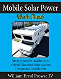 Mobile Solar Power Made Easy!: Mobile 12 volt off grid solar system design and installation. RV's, Vans, Cars...