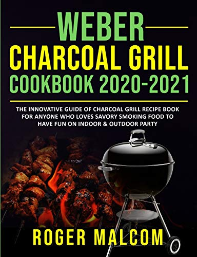 Weber Charcoal Grill Cookbook 2020-2021: The Innovative Guide of Charcoal Grill Recipe Book for Anyone Who Loves Savory Smoking Food to Have Fun on Indoor & Outdoor Party