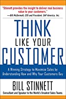 Think Like Your Customer: A Winning Strategy to Maximize Sales by Understanding How and Why Your Customers Buy
