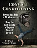 Convict Conditioning: How to Bust Free of All Weakness-Using the Lost Secrets of Supreme Survival...