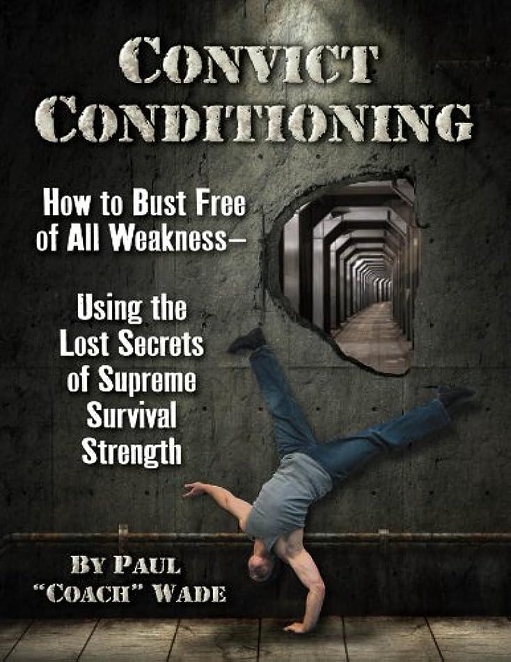 魅力してはいけない機関車Convict Conditioning: How to Bust Free of All Weakness-Using the Lost Secrets of Supreme Survival Strength